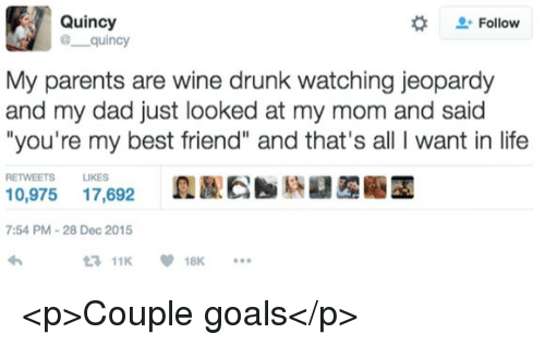 "Jeopardy: Quincy  @ quincy  #  Follow  My parents are wine drunk watching jeopardy  and my dad just looked at my mom and said  ""you're my best friend"" and that's all I want in life  RETWEETS LIKES  0,975 17,692  7:54 PM-28 Dec 2015  11K18K <p>Couple goals</p>"