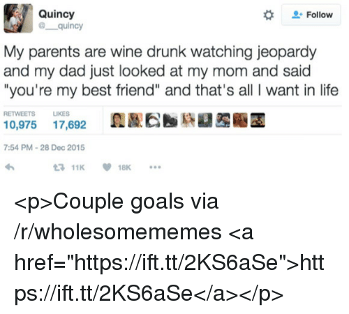 "Jeopardy: Quincy  @ quincy  #  Follow  My parents are wine drunk watching jeopardy  and my dad just looked at my mom and said  ""you're my best friend"" and that's all I want in life  RETWEETS LIKES  0,975 17,692  7:54 PM-28 Dec 2015  11K18K <p>Couple goals via /r/wholesomememes <a href=""https://ift.tt/2KS6aSe"">https://ift.tt/2KS6aSe</a></p>"