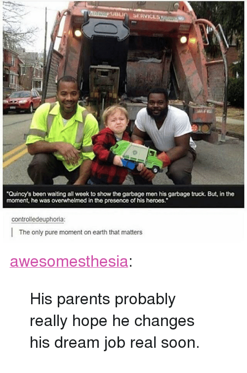 """garbage truck: Quincy's been waiting all week to show the garbage men his garbage truck. But, in the  moment, he was overwhelmed in the presence of his heroes.""""  controlledeuphoria:  The only pure moment on earth that matters <p><a href=""""http://awesomesthesia.tumblr.com/post/173824704696/his-parents-probably-really-hope-he-changes-his"""" class=""""tumblr_blog"""">awesomesthesia</a>:</p>  <blockquote><p>His parents probably really hope he changes his dream job real soon.</p></blockquote>"""