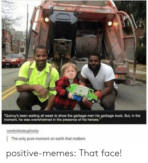 garbage truck: Quincy's been waiting all week to show the garbage men his garbage truck. But, in the  moment, he was overwhelmed in the presence of his heroes.  controlledeuphoria  The only pure moment on earth that matters positive-memes:  That face!