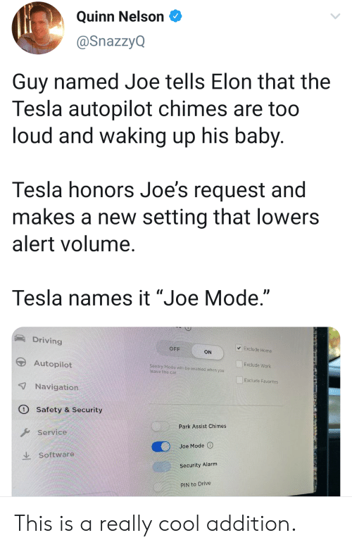 "quinn: Quinn Nelson  @SnazzyQ  Guy named Joe tells Elon that the  Tesla autopilot chimes are too  loud and waking up his baby.  Tesla honors Joe's request and  makes a new setting that lowers  alert volume.  Tesla names it ""Joe Mode.""  Driving  Exclude Home  OFF  ON  Autopilot  Exclude Work  Sentry Mode witl be onabled whon you  leave the car  Exclude Favorites  7Navigation  Safety & Security  Park Assist Chimes  Service  Joe Mode  Software  Security Alarm  PIN to Drive This is a really cool addition."