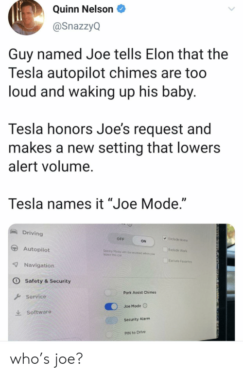 "quinn: Quinn Nelson  @SnazzyQ  Guy named Joe tells Elon that the  Tesla autopilot chimes are too  loud and waking up his baby.  Tesla honors Joe's request and  makes a new setting that lowers  alert volume.  Tesla names it ""Joe Mode.""  Driving  Exclude Home  OFF  ON  Autopilot  Exclude Work  Sentry Modo  Teave the car  be enabled whon you  Exclude Favorites  7 Navigation  O Safety & Security  Park Assist Chimes  Service  Joe Mode  Software  Security Alarm  PIN to Drive who's joe?"