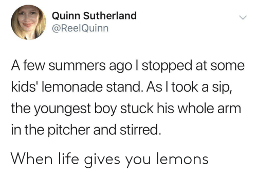 quinn: Quinn Sutherland  @ReelQuinn  A few summers ago l stopped at some  kids' lemonade stand. As I tooka sip,  the youngest boy stuck his whole arm  in the pitcher and stirred. When life gives you lemons