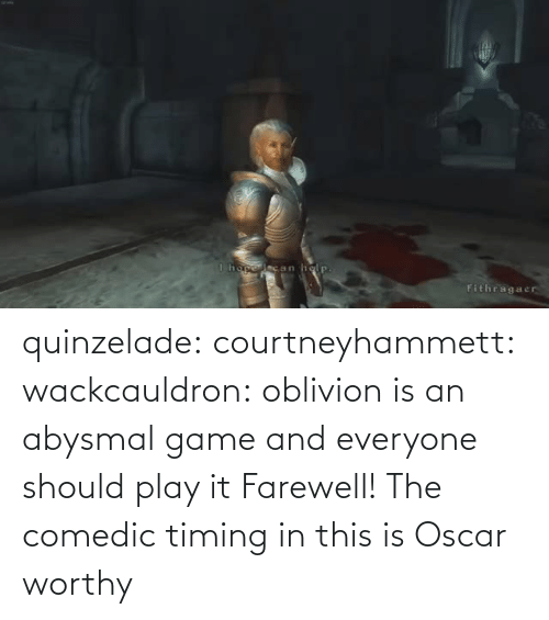 Everyone Should: quinzelade:  courtneyhammett:  wackcauldron: oblivion is an abysmal game and everyone should play it  Farewell!    The comedic timing in this is Oscar worthy