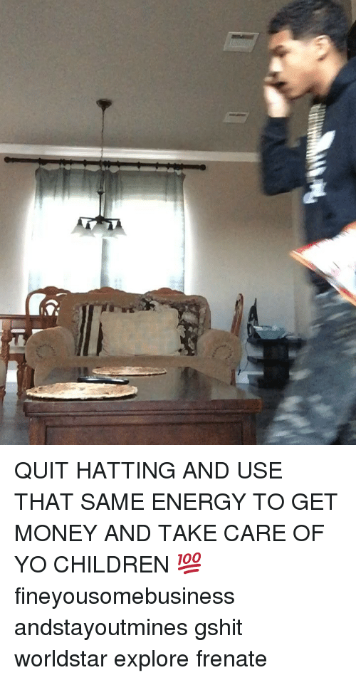 Children, Energy, and Get Money: QUIT HATTING AND USE THAT SAME ENERGY TO GET MONEY AND TAKE CARE OF YO CHILDREN 💯 fineyousomebusiness andstayoutmines gshit worldstar explore frenate