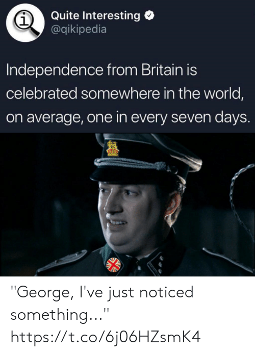 """Celebrated: Quite Interesting  @qikipedia  1  Independence from Britain is  celebrated somewhere in the world,  on average, one in every seven days """"George, I've just noticed something..."""" https://t.co/6j06HZsmK4"""