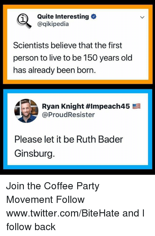 bader: Quite Interesting  @qikipedia  Scientists believe that the first  person to live to be 150 years old  has already been born.  Ryan Knight #Impeach45  @ProudResister  Please let it be Ruth Bader  Ginsburg. Join the Coffee Party Movement   Follow www.twitter.com/BiteHate and I follow back