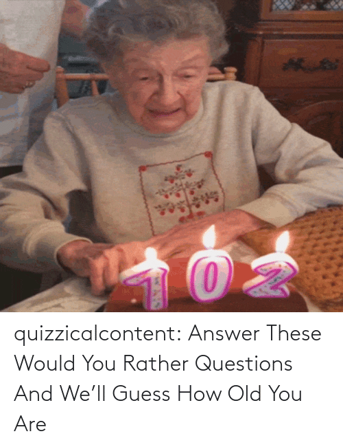 rather: quizzicalcontent:    Answer These Would You Rather Questions And We'll Guess How Old You Are