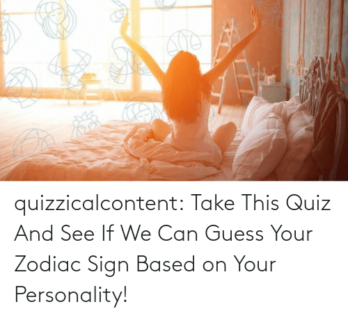 personality: quizzicalcontent:  Take This Quiz And See If We Can Guess Your Zodiac Sign Based on Your Personality!