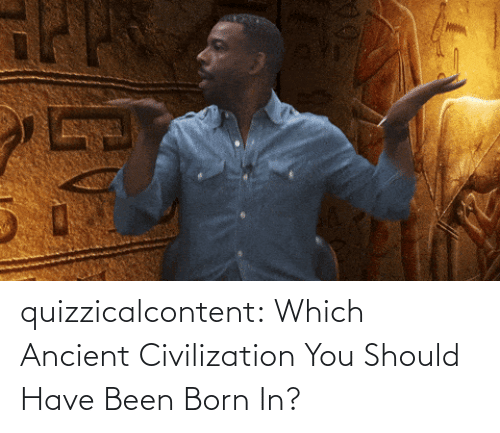 You Should: quizzicalcontent:    Which Ancient Civilization You Should Have Been Born In?
