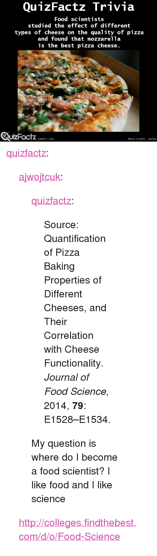 """I Like Food: QunzFactz Trivia  Food scientists  studied the effect of different  types of cheese on the quality of pizza  and found that mozzarella  is the best pizza cheese  uizFactz  UIZFacTZ tumblr com  Photo Credit: Janine <p><a class=""""tumblr_blog"""" href=""""http://quizfactz.tumblr.com/post/96779753006/ajwojtcuk-quizfactz-source-quantification"""" target=""""_blank"""">quizfactz</a>:</p> <blockquote> <p><a class=""""tumblr_blog"""" href=""""http://ajwojtcuk.tumblr.com/post/96417430290/quizfactz-source-quantification-of-pizza"""" target=""""_blank"""">ajwojtcuk</a>:</p> <blockquote> <p><a class=""""tumblr_blog"""" href=""""http://quizfactz.tumblr.com/post/96377257451/source-quantification-of-pizza-baking-properties"""" target=""""_blank"""">quizfactz</a>:</p> <blockquote> <p>Source: Quantification of Pizza Baking Properties of Different Cheeses, and Their Correlation with Cheese Functionality. <em>Journal of Food Science</em>, 2014, <strong>79</strong>: E1528–E1534.</p> </blockquote> <p>My question is where do I become a food scientist? I like food and I like science</p> </blockquote> <p><a href=""""http://colleges.findthebest.com/d/o/Food-Science"""" target=""""_blank"""">http://colleges.findthebest.com/d/o/Food-Science</a></p> </blockquote>"""