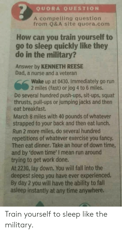 Squat: QUORA QUESTION  A compelling question  from Q&A site quora.com  How can you train yourself to  go to sleep quickly like they  do in the military?  Answer by KENNETH REESE  Dad, a nurse and a veteran  Wake up at 0430. Immediately go rurn  2 miles (fast) or jog 4 to 6 miles.  Do several hundred push-ups, sit-ups, squat  thrusts, pull-ups or jumping jacks and then  eat breakfast  March 8 miles with 40 pounds of whatever  strapped to your back and then eat lunch.  Run 2 more miles, do several hundred  repetitions of whatever exercise you fancy.  Then eat dinner. Take an hour of down time,  and by 'down time' I mean run around  trying to get work done.  At 2230, lay down. You will fall into the  deepest sleep you have ever experienced.  By day 2 you will have the ability to fall  asleep instantly at any time anywhere. Train yourself to sleep like the military.