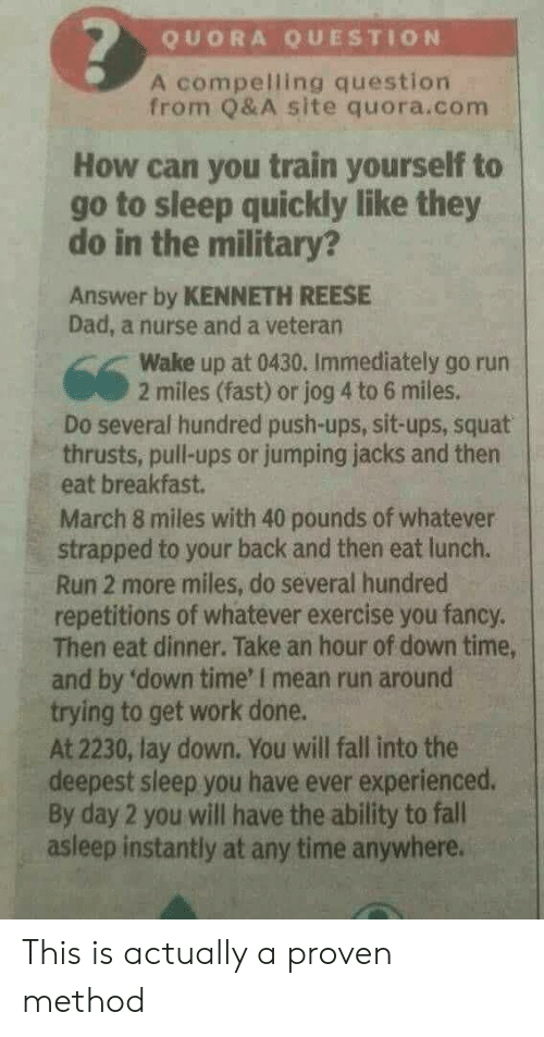 push ups: QUORA QUESTION  A compelling question  from Q& A site quora.conm  How can you train yourself to  go to sleep quickly like they  do in the military?  Answer by KENNETH REESE  Dad, a nurse and a veteran  Wake up at 0430. Immediately go run  2 miles (fast) or jog 4 to 6 miles.  Do several hundred push-ups, sit-ups, squat  thrusts, pull-ups or jumping jacks and then  eat breakfast.  March 8 miles with 40 pounds of whatever  strapped to your back and then eat lunch.  Run 2 more miles, do several hundred  repetitions of whatever exercise you fancy  Then eat dinner. Take an hour of down time,  and by 'down time' I mean run around  trying to get work done.  At 2230, lay down. You will fall into the  deepest sleep you have ever experienced.  By day 2 you will have the ability to fall  asleep instantly at any time anywhere. This is actually a proven method