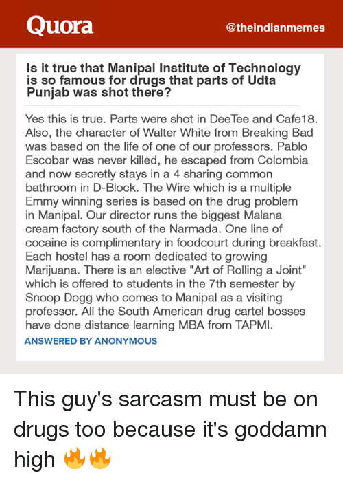 "Cocaines: Quora  theindianmemes  Is it true that Manipal Institute of Technology  is so famous for drugs that parts of Udta  Punjab was shot there?  Yes this is true. Parts were shot in DeeTee and Cafe18.  Also, the character of Walter White from Breaking Bad  was based on the life of one of our professors. Pablo  Escobar was never killed, he escaped from Colombia  and now secretly stays in a 4 sharing common  bathroom in D-Block. The Wire which is a multiple  Emmy winning series is based on the drug problem  in Manipal. Our director runs the biggest Malana  cream factory south of the Narmada. One line of  cocaine is complimentary in foodcourt during breakfast.  Each hostel has a room dedicated to growing  Marijuana. There is an elective ""Art of Rolling a Joint""  which is offered to students in the 7th semester by  Snoop Dogg who comes to Manipal as a visiting  professor. All the South American drug cartel bosses  have done distance learning MBA from TAPMI.  ANSWERED BY ANONYMOUS This guy's sarcasm must be on drugs too because it's goddamn high 🔥🔥"