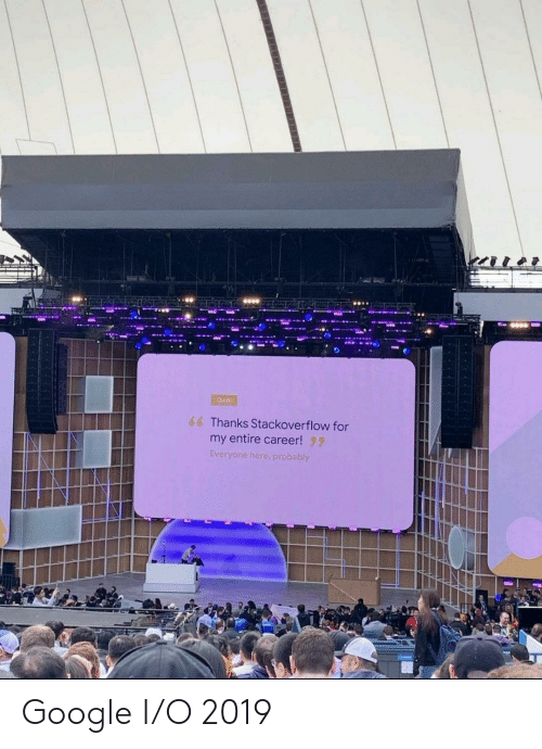 Google, Quote, and Stackoverflow: Quote  6 Thanks Stackoverflow for  my entire career! 9  Everyone here, probably Google I/O 2019