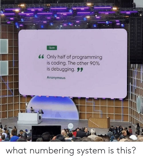 Anonymous, Programming, and Quote: Quote  66 Only half of programming  is coding. The other 90%  is debugging. 9  Anonymous  REAL T  it what numbering system is this?