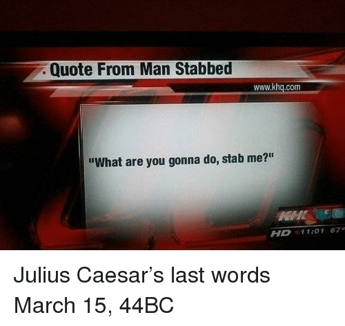 "Julius Caesar: Quote From Man Stabbed  www.khq.com  ""What are you gonna do, stab me?""  HD 11:01 67 Julius Caesar's last words March 15, 44BC"