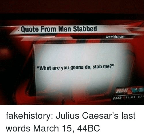 "Julius Caesar: Quote From Man Stabbed  www.khq.com  ""What are you gonna do, stab me?""  HD 11:01 67 fakehistory:  Julius Caesar's last words March 15, 44BC"