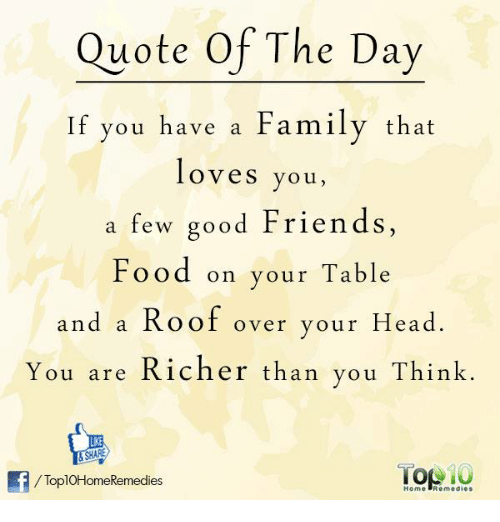 Family, Food, and Friends: Quote Of The Day  If you have a Family that  loves you,  a few good Friends,  Food on your Table  and a Roof over your Head  You are Richer than you Think  RE  /ToplOHomeRemedies  Home Remedies