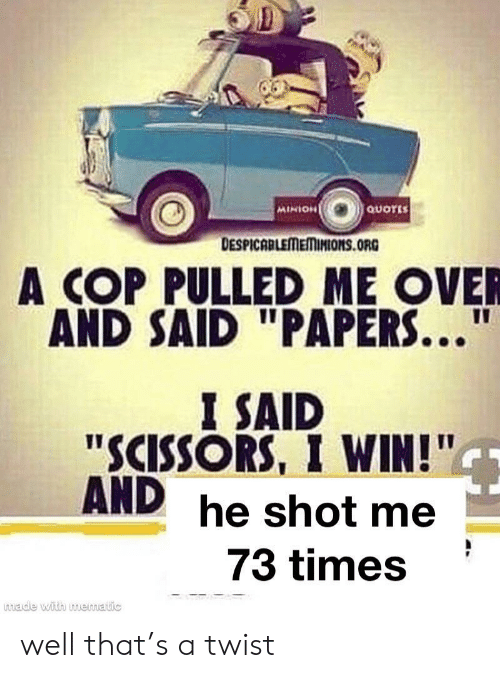 "Minion, Quotes, and Cop: QUOTES  MINION  DESPICABLEMEMINIONS.ORG  A COP PULLED ME OVER  AND SAID ""PAPERS...""  I SAID  ""SCISSORS, I WIN!""  AND he shot me  73 times  made with muematic well that's a twist"