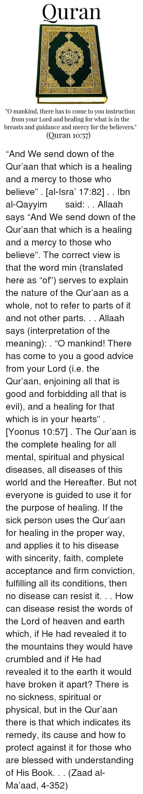 "Referance: Quran  ""O mankind, there has to come to you instruction  from your Lord and healing for what is in the  breasts and guidance and mercy for the believers.""  (Quran 10:57) ""And We send down of the Qur'aan that which is a healing and a mercy to those who believe"" . [al-Isra' 17:82] . . Ibn al-Qayyim رحمه الله said: . . Allaah says ""And We send down of the Qur'aan that which is a healing and a mercy to those who believe"". The correct view is that the word min (translated here as ""of"") serves to explain the nature of the Qur'aan as a whole, not to refer to parts of it and not other parts. . . Allaah says (interpretation of the meaning): . ""O mankind! There has come to you a good advice from your Lord (i.e. the Qur'aan, enjoining all that is good and forbidding all that is evil), and a healing for that which is in your hearts"" . [Yoonus 10:57] . The Qur'aan is the complete healing for all mental, spiritual and physical diseases, all diseases of this world and the Hereafter. But not everyone is guided to use it for the purpose of healing. If the sick person uses the Qur'aan for healing in the proper way, and applies it to his disease with sincerity, faith, complete acceptance and firm conviction, fulfilling all its conditions, then no disease can resist it. . . How can disease resist the words of the Lord of heaven and earth which, if He had revealed it to the mountains they would have crumbled and if He had revealed it to the earth it would have broken it apart? There is no sickness, spiritual or physical, but in the Qur'aan there is that which indicates its remedy, its cause and how to protect against it for those who are blessed with understanding of His Book. . . (Zaad al-Ma'aad, 4-352)"