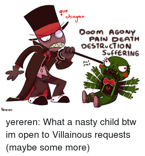 im-open: qve  ching  PAIN DEATH  SUfFERING  Pat  pat  Yereren yereren:  What a nasty child  btw im open to Villainous requests (maybe some more)