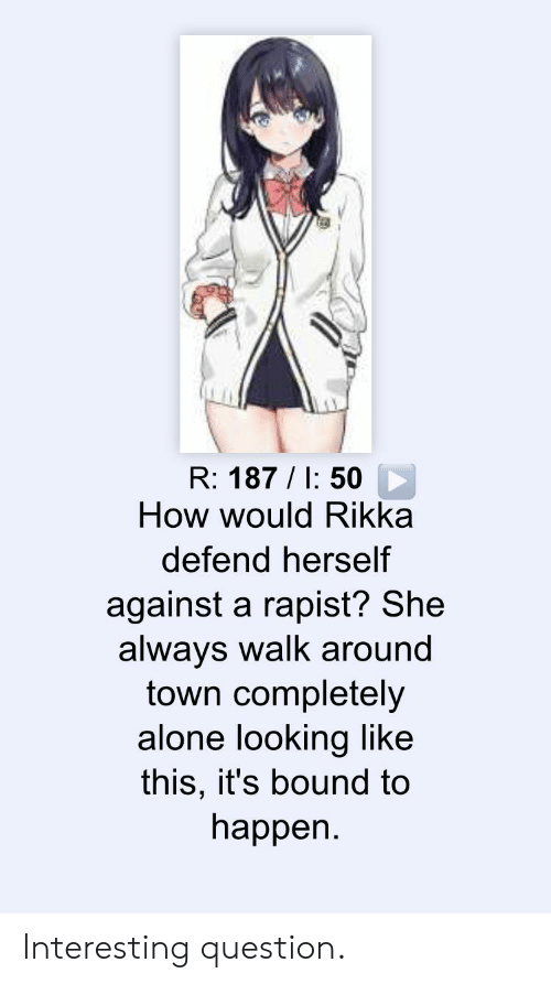 Rikka: R: 187/I: 50  How would Rikka  defend herself  against a rapist? She  always walk around  town completely  alone looking like  this, it's bound to  happen. Interesting question.