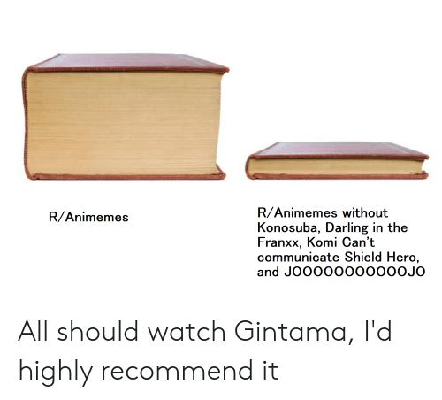 Anime, Watch, and Gintama: R/Animemes without  Konosuba, Darling in the  Franxx, Komi Can't  communicate Shield Hero,  and JOOOO0000000JO  R/Animemes All should watch Gintama, I'd highly recommend it