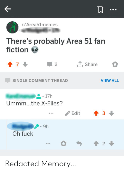 The X-Files, Fuck, and Fiction: r/Area51memes  There's probably Area 51 fan  fiction  Share  2  SINGLE COMMENT THREAD  VIEW ALL  17h  Ummm...the X-Files?  Edit  9h  Oh fuck  2 Redacted Memory…