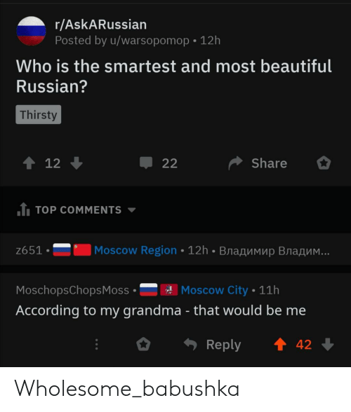 That Would Be: r/AskARussian  Posted by u/warsopomop 12h  Who is the smartest and most beautiful  Russian?  Thirsty  t 12  Share  22  1 TOP COMMENTS  Moscow Region 12h BnaAMMup Bra  ..  z651  Moscow City 11h  MoschopsChops Moss  According to my grandma - that would be me  t 42  Reply Wholesome_babushka