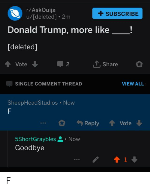 Donald Trump, Politics, and Trump: r/AskOuija  u/[deleted]. 2m  +SUBSCRIBE  Donald Trump, more like_!  [deleted]  Vote  Share  2  SINGLE COMMENT THREAD  VIEW ALL  SheepHeadStudios Now  勺  Reply 會Vote  5ShortGraybles.Now  Goodbye F