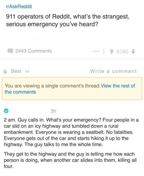Reddit, Best, and Time: r/AskReddit  911 operators of Reddit, what's the strangest  serious emergency you've heard?  2443 Comments  6080  Best  Write a comment  You are viewing a single comment's thread. View the rest of  the comments  3h  2 am. Guy calls in. What's your emergency? Four people in a  car slid on an icy highway and tumbled down a rural  embankment. Everyone is wearing a seatbelt. No fatalities  Everyone gets out of the car and starts hiking it up to the  highway. The guy talks to me the whole time  They get to the highway and the guy is telling me how each  person is doing, when another car slides into them, killing all  four.
