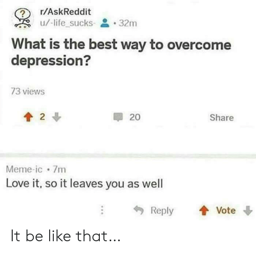 Be Like, Life, and Love: r/AskReddit  /-life sucks- 32m  What is the best way to overcome  depression?  73 views  2  20  Share  Meme-ic 7m  Love it, so it leaves you as well  Reply  Vote It be like that…