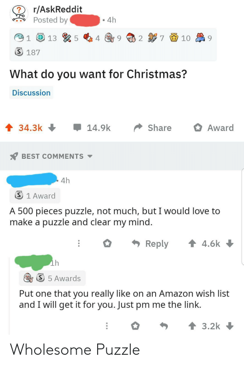 awards: r/AskReddit  Posted by  4h  7 9 10  2  3 187  What do you want for Christmas?  Discussion  1 34.3k +  14.9k  Share  Award  BEST COMMENTS -  4h  3 1 Award  A 500 pieces puzzle, not much, but I would love to  make a puzzle and clear my mind.  * Reply  1 4.6k  ih  S 5 Awards  Put one that you really like on an Amazon wish list  and I will get it for you. Just pm me the link.  个3.2k Wholesome Puzzle