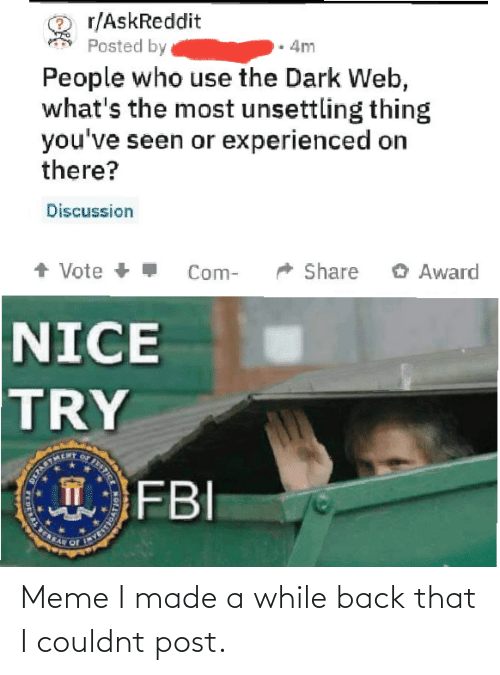 People Who: r/AskReddit  Posted by  4m  People who use the Dark Web,  what's the most unsettling thing  you've seen or experienced on  there?  Discussion  + Vote +  O Award  Share  Com-  NICE  TRY  FBI  STICE  T  DERAL E Meme I made a while back that I couldnt post.