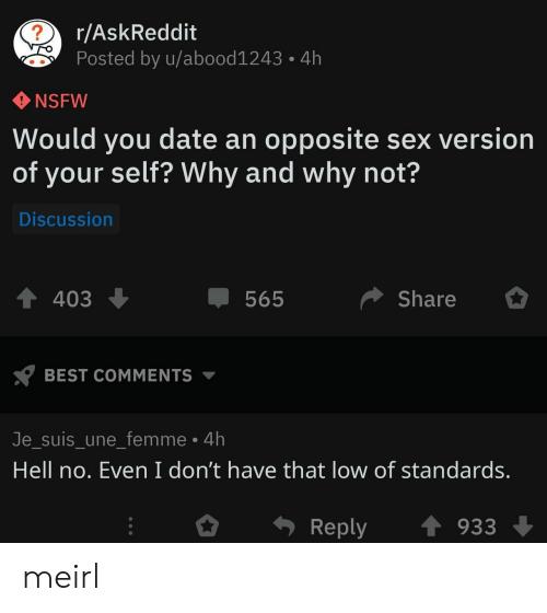 NSFW: r/AskReddit  Posted by u/abood1243  4h  NSFW  Would you date an opposite sex version  of your self? Why and why not?  Discussion  Share  403  565  BEST COMMENTS  Je_suis_une_femme 4h  Hell no. Even I don't have that low of standards.  Reply  933 meirl