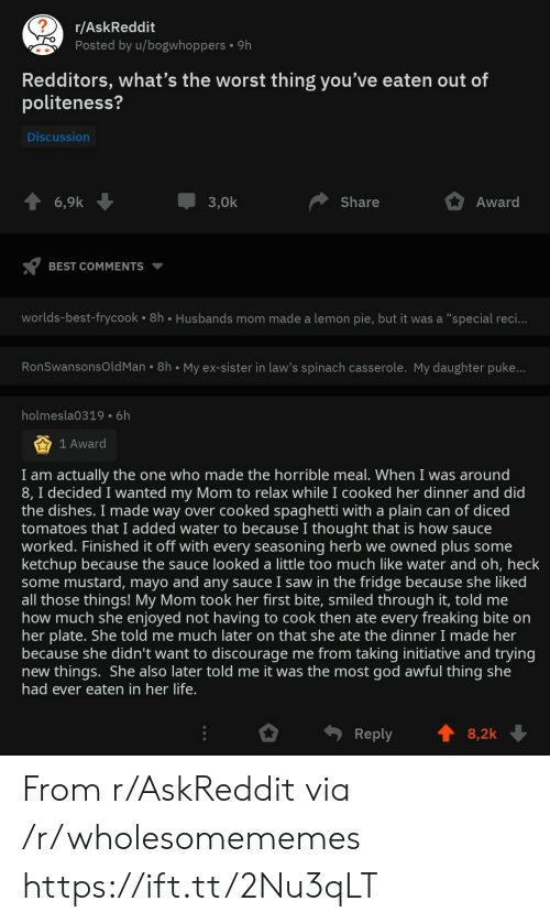 "tomatoes: r/AskReddit  Posted by u/bogwhoppers  9h  Redditors, what's the worst thing you've eaten out of  politeness?  Discussion  3,0k  Award  6,9k  Share  BEST COMMENTS  worlds-best-frycook 8h Husbands mom made a lemon pie, but it was a ""special reci...  RonSwansonsOld Man 8h My ex-sister in law's spinach casserole. My daughter puke...  holmesla0319 6h  1 Award  I am actually the one who made the horrible meal. When I was around  8, I decided I wanted my Mom to relax while I cooked her dinner and did  the dishes. I made way over cooked spaghetti with a plain can of diced  tomatoes that I added water to because I thought that is how sauce  worked. Finished it off with every seasoning herb we owned plus some  ketchup because the sauce looked a little too much like water and oh, heck  some mustard, mayo and any sauce I saw in the fridge because she liked  all those things! My Mom took her first bite, smiled through it, told me  how much she enjoyed not having to cook then ate every freaking bite on  her plate. She told me much later on that she ate the dinner I made her  because she didn't want to discourage me from taking initiative and trying  new things. She also later told me it was the most god awful thing she  had ever eaten in her life.  Reply  8,2k From r/AskReddit via /r/wholesomememes https://ift.tt/2Nu3qLT"