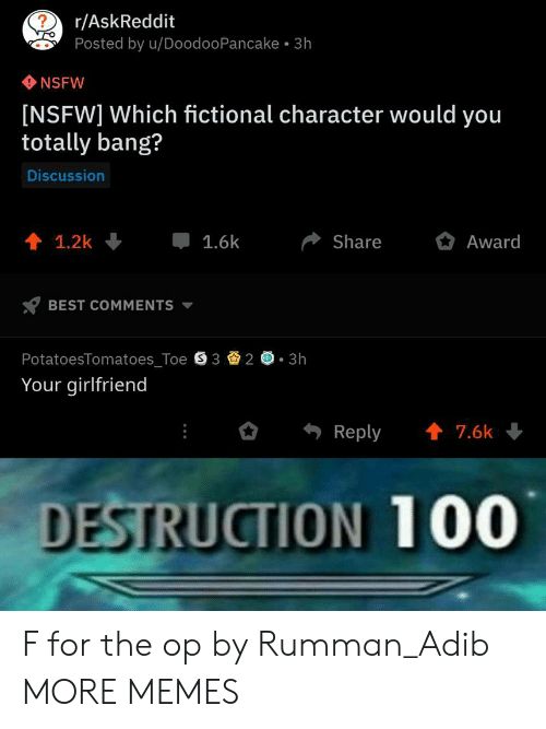 Anaconda, Dank, and Memes: r/AskReddit  Posted by u/DoodooPancake 3h  NSFW  [NSFW] Which fictional character would you  totally bang?  Discussion  會1.2k↓ 1.6k Share Award  BEST COMMENTS ▼  PotatoesTomatoes_Toe S 323h  Your girlfriend  Reply7.6k  DESTRUCTION 100 F for the op by Rumman_Adib MORE MEMES