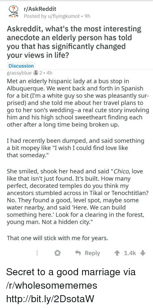 """Cute, Head, and Life: r/AskReddit  Posted by u/flyingkumot. 9h  Askreddit, what's the most interesting  anecdote an elderly person has told  you that has significantly changed  your views in life?  Discussion  grassyblue 2.4h  Met an elderly hispanic lady at a bus stop in  Albuquerque. We went back and forth in Spanish  for a bit (I'm a white guy so she was pleasantly sur-  prised) and she told me about her travel plans to  go to her son's wedding--a real cute story involving  him and his high school sweetheart finding each  other after a long time being broken up.  I had recently been dumped, and said something  a bit mopey like """"I wish I could find love like  that someday.""""  She smiled, shook her head and said """"Chico, love  like that isn't just found. It's built. How many  perfect, decorated temples do you think my  ancestors stumbled across in Tikal or Tenochtitlan?  No. They found a good, level spot, maybe some  water nearby, and said 'Here. We can build  something here. Look for a clearing in the forest,  young man. Not a hidden city.""""  That one will stick with me for years.  Reply 1.4k Secret to a good marriage via /r/wholesomememes http://bit.ly/2DsotaW"""