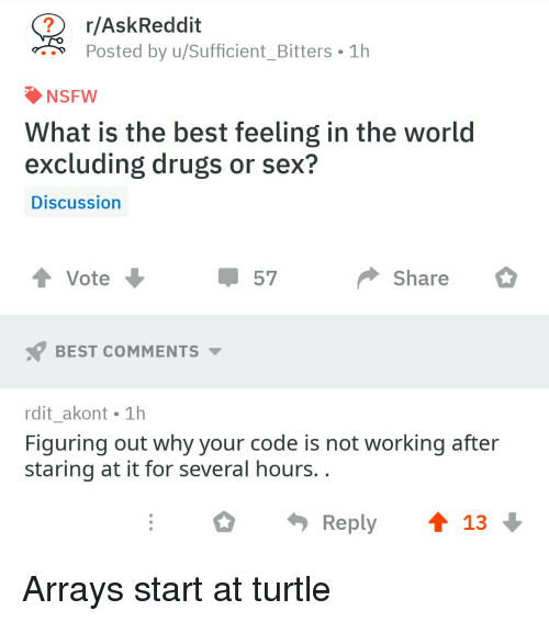 Drugs, Nsfw, and Sex: r/AskReddit  Posted by u/sufficient-Bitters-1h  NSFW  What is the best feeling in the world  excluding drugs or sex?  Discussion  t Vote  Share  BEST COMMENTS  rdit_akont 1h  Figuring out why your code is not working after  staring at it for several hours.  Reply ↑ 13 Arrays start at turtle