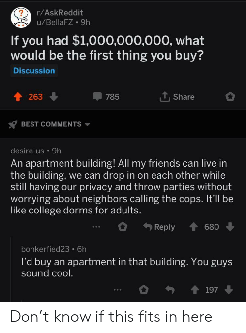 Be Like, College, and Friends: r/AskReddit  u/BellaFZ 9h  If you had $1,000,000,000, what  would be the first thing you buy?  Discussion  263  785  T. Share  BEST COMMENTS  desire-us 9h  An apartment building! All my friends can live in  the building, we can drop in on each other while  still having our privacy and throw parties without  worrying about neighbors calling the cops. It'll be  like college dorms for adults  Reply 680  bonkerfied23 6h  l'd buy an apartment in that building. You guys  sound cool Don't know if this fits in here