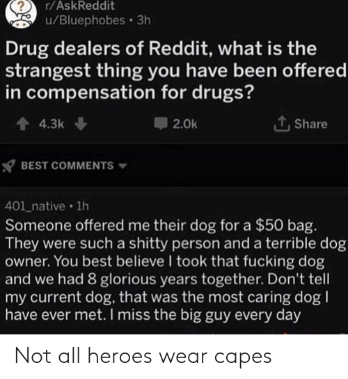 Drugs, Fucking, and Reddit: r/AskReddit  u/Bluephobes 3h  Drug dealers of Reddit, what is the  strangest thing you have been offered  in compensation for drugs?  4.3k  Share  2.0k  BEST COMMENTS  401_native 1h  Someone offered me their dog for a $50 bag.  They were such a shitty person and a terrible dog  owner. You best believe I took that fucking dog  and we had 8 glorious years together. Don't tell  my current dog, that was the most caring dog  have ever met. I miss the big guy every day Not all heroes wear capes