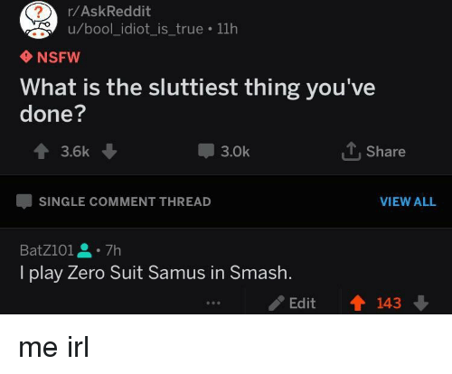 Bool: r/AskReddit  u/bool_idiot_is_true 11h  NSFW  What is the sluttiest thing you've  done?  會3.6k  3.0k  Share  SINGLE COMMENT THREAD  VIEW ALL  BatZ101을。7h  I play Zero Suit Samus in Smash.  /Edit  會143 me irl