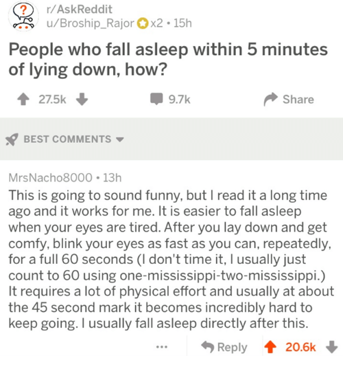 Fall, Funny, and Best: ?r/AskReddit  u/Broship_Rajorx2 15h  People who fall asleep within 5 minutes  of lying down, how?  27.5k  9.7k  Share  BEST COMMENTS  MrsNacho8000 13h  This is going to sound funny, but I read it a long time  ago and it works for me. It is easier to fall asleep  when your eyes are tired. After you lay down and get  comfy, blink your eyes as fast as you can, repeatedly,  for a full 60 seconds (I don't time it, I usually just  count to 60 using one-mississippi-two-mississippi.)  It requires a lot of physical effort and usually at about  the 45 second mark it becomes incredibly hard to  keep going. I usually fall asleep directly after this  Reply 20.6k