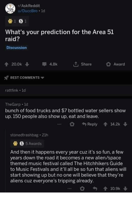 Trucks: r/AskReddit  u/DuccBro 1d  1 S1  What's your prediction for the Area 51  raid?  Discussion  20.0k  4.8k  Share  Award  BEST COMMENTS  rattfink 1d  TheGarp d  bunch of food trucks and $7 bottled water sellers show  up. 150 people also show up, eat and leave.  14.2k  Reply  stonedtrashbag 21h  S5Awards  And then it happens every year cuz it's so fun, a few  years down the road it becomes a new alien/space  themed music festival called The Hitchhikers Guide  to Music Festivals and it'll all be so fun that aliens will  start showing up but no one will believe that they're  aliens cuz everyone's tripping already  10.9k Fingers crossed (and alien appendages crossed)