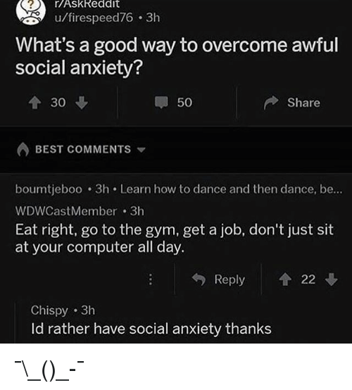 Funny, Gym, and Anxiety: r/AskReddit  u/firespeed76 3h  What's a good way to overcome awful  social anxiety?  个30  50  Share  BEST COMMENTS ▼  boumtjeboo 3h Learn how to dance and then dance, be...  WDWCastMember 3h  Eat right, go to the gym, get a job, don't just sit  at your computer all day.  Reply 个22  Chispy 3h  Id rather have social anxiety thanks ¯\_(ツ)_-¯