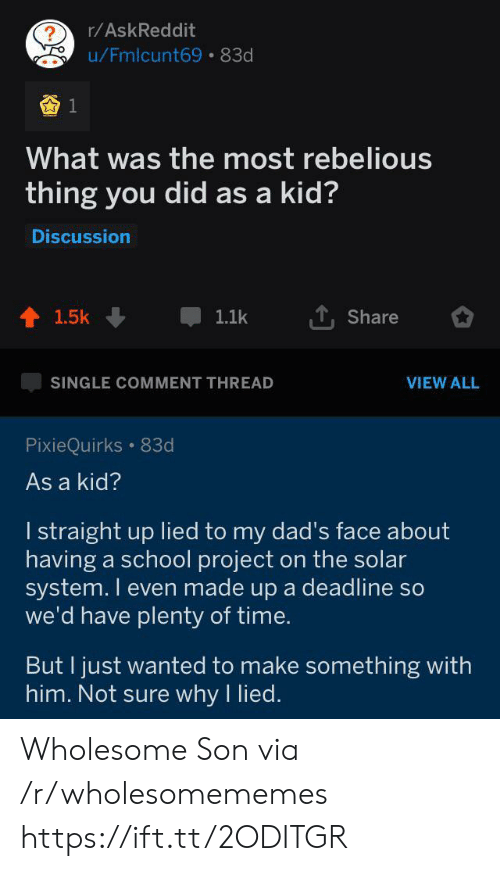 School, Solar System, and Time: r/AskReddit  ?  u/Fmlcunt69 83d  What was the most rebelious  thing you did as a kid?  Discussion  1.5k  1.1k  Share  SINGLE COMMENT THREAD  VIEW ALL  PixieQuirks 83d  As a kid?  I straight up lied to my dad's face about  having a school project on the solar  system. I even made up a deadline so  we'd have plenty of time.  But I just wanted to make something with  him. Not sure why I lied. Wholesome Son via /r/wholesomememes https://ift.tt/2ODITGR