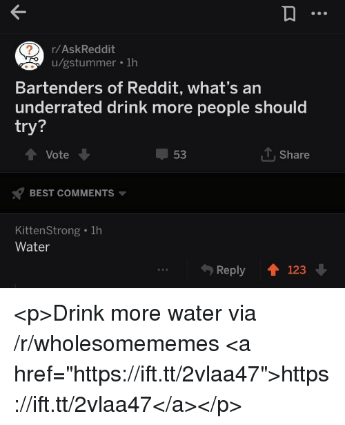 """Drink More Water: r/AskReddit  u/gstummer . 1h  Bartenders of Reddit, what's an  underrated drink more people should  try?  Vote  53  1, Share  BEST COMMENTS  KittenStrong . 1h  Water  Reply 123 <p>Drink more water via /r/wholesomememes <a href=""""https://ift.tt/2vlaa47"""">https://ift.tt/2vlaa47</a></p>"""