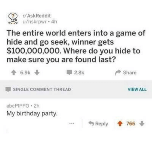Birthday, Party, and Game: ? r/AskReddit  u/hskrpwr 4h  The entire world enters into a game of  hide and go seek, winner gets  $100,000,000. Where do you hide to  make sure you are found last?  6.9k  2.8k  Share  SINGLE COMMENT THREAD  VIEW ALL  abcPIPPO 2h  My birthday party.  Reply 766