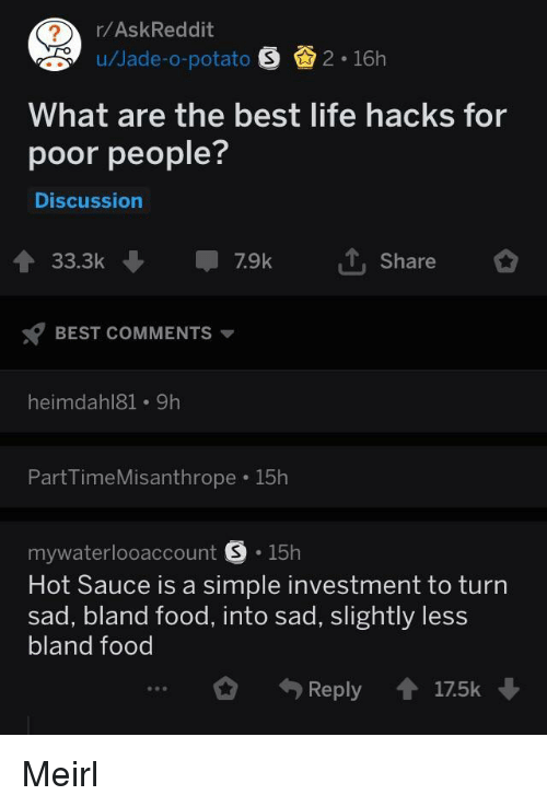 Food, Life, and Best: r/AskReddit  u/Jade-o-potato 2 16h  What are the best life hacks for  poor people?  Discussion  33.3k7.9k  Share  BEST COMMENTS  heimdahl81 9h  PartTimeMisanthrope 15h  mywaterlooaccount S.15h  Hot Sauce is a simple investment to turn  sad, bland food, into sad, slightly less  bland food  Reply17.5k Meirl